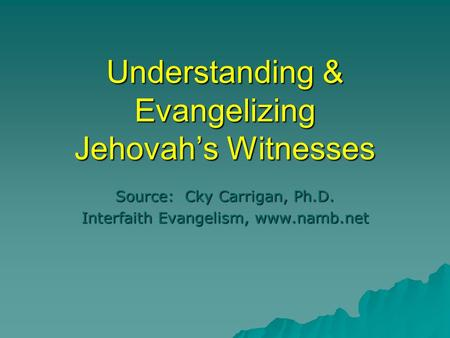 Understanding & Evangelizing Jehovah's Witnesses Source: Cky Carrigan, Ph.D. Interfaith Evangelism, www.namb.net.