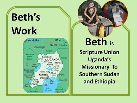 Beth's Work Beth is Scripture Union Uganda's Missionary To Southern Sudan and Ethiopia.