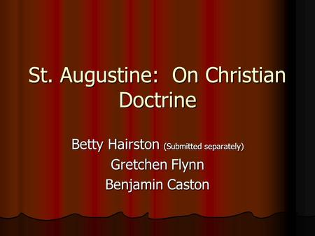 St. Augustine: On Christian Doctrine Betty Hairston (Submitted separately) Gretchen Flynn Benjamin Caston.