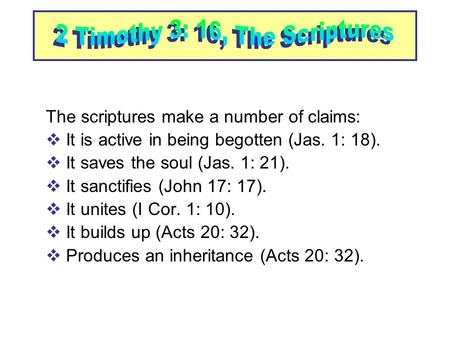 The scriptures make a number of claims:  It is active in being begotten (Jas. 1: 18). t saves the soul (Jas. 1: 21). t sanctifies (John 17: 17). t unites.