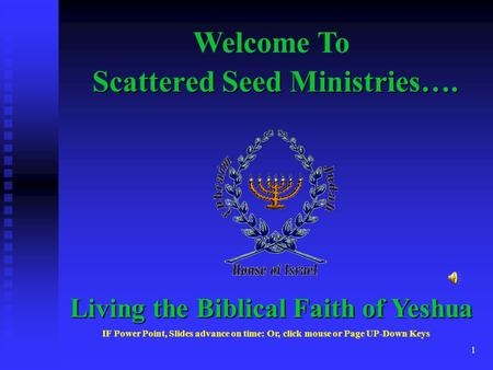 1 Scattered Seed Ministries…. Welcome To Living the Biblical Faith of Yeshua IF Power Point, Slides advance on time: Or, click mouse or Page UP-Down Keys.