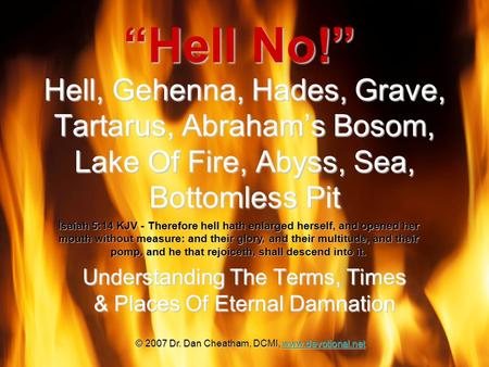 Hell, Gehenna, Hades, Grave, Tartarus, Abraham's Bosom, Lake Of Fire, Abyss, Sea, Bottomless Pit Understanding The Terms, Times & Places Of Eternal Damnation.