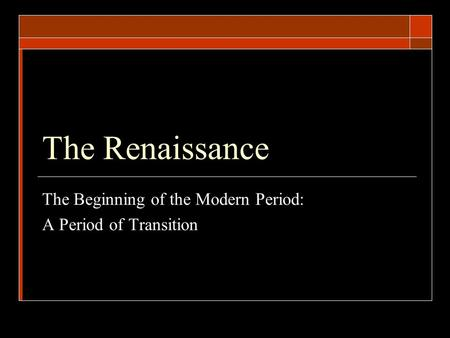 The Renaissance The Beginning of the Modern Period: A Period of Transition.
