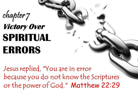 Victory Over SPIRITUAL ERRORS Jesus replied, You are in error because you do not know the Scriptures or the power of God. Matthew 22:29 chapter 7.