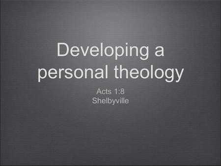 Developing a personal theology Acts 1:8 Shelbyville Acts 1:8 Shelbyville.