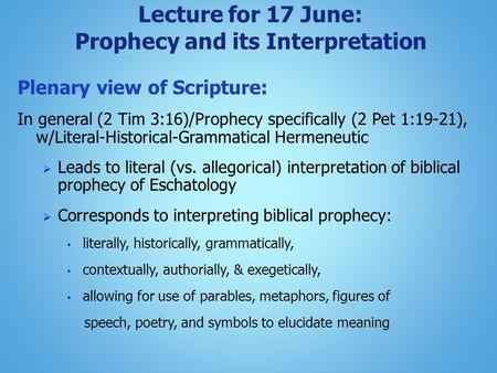 Lecture for 17 June: Prophecy and its Interpretation Plenary view of Scripture: In general (2 Tim 3:16)/Prophecy specifically (2 Pet 1:19-21), w/Literal-Historical-Grammatical.