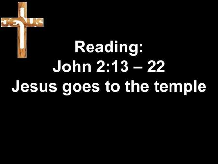 Reading: John 2:13 – 22 Jesus goes to the temple.