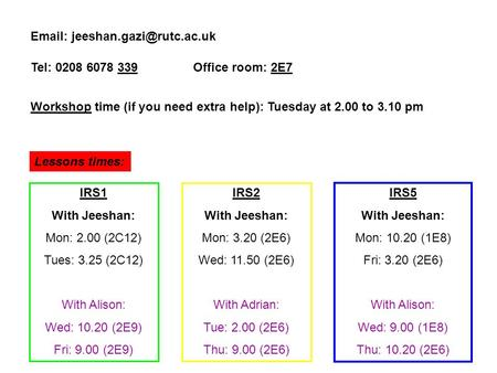 Tel: 0208 6078 339 Office room: 2E7 Workshop time (if you need extra help): Tuesday at 2.00 to 3.10 pm Lessons times: IRS1.