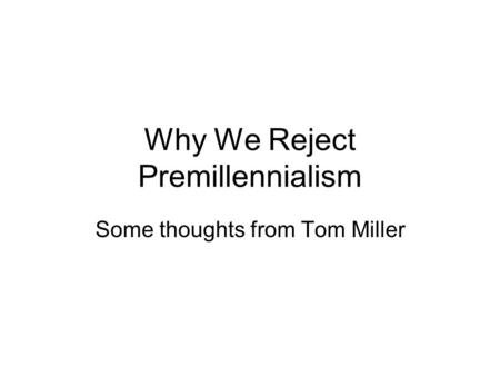 Why We Reject Premillennialism Some thoughts from Tom Miller.