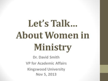 Let's Talk… About Women in Ministry Dr. David Smith VP for Academic Affairs Kingswood University Nov 5, 2013.