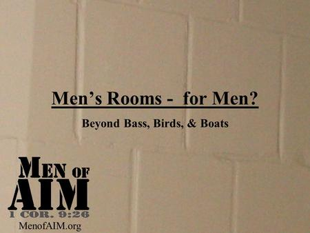 Men's Rooms - for Men? Beyond Bass, Birds, & Boats MenofAIM.org.