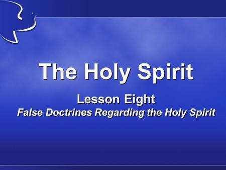 The Holy Spirit Lesson Eight False Doctrines Regarding the Holy Spirit.