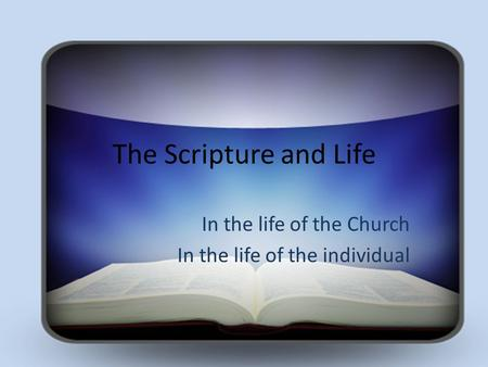 The Scripture and Life In the life of the Church In the life of the individual.