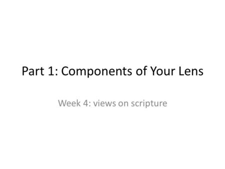 Part 1: Components of Your Lens Week 4: views on scripture.