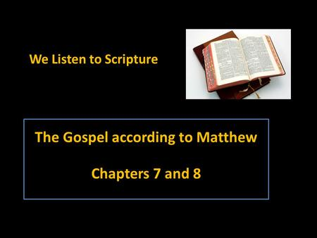 The Gospel according to Matthew Chapters 7 and 8 We Listen to Scripture.