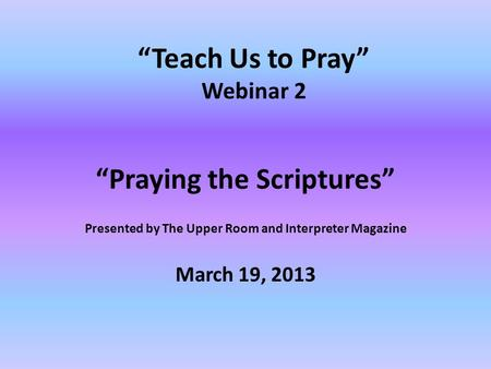 """Teach Us to Pray"" Webinar 2 ""Praying the Scriptures"" Presented by The Upper Room and Interpreter Magazine March 19, 2013."