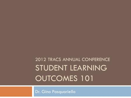 2012 TRACS ANNUAL CONFERENCE STUDENT LEARNING OUTCOMES 101 Dr. Gino Pasquariello.
