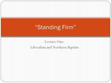 "Lecture One: Liberalism and Northern Baptists ""Standing Firm"""