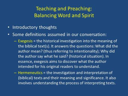 Teaching and Preaching: Balancing Word and Spirit Introductory thoughts Some definitions assumed in our conversation: – Exegesis = the historical investigation.