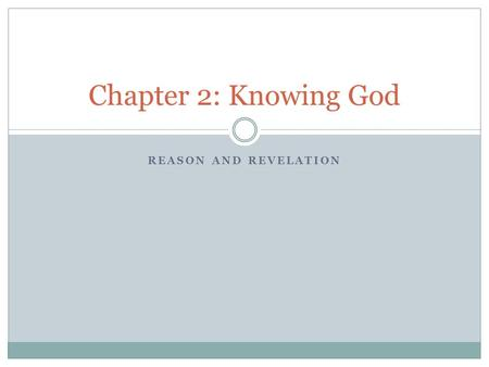REASON AND REVELATION Chapter 2: Knowing God. We can know truth, goodness, and beauty by using our human reason, but reason can only take us so far. Ultimately,