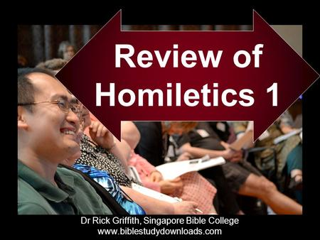 Review of Homiletics 1 Dr Rick Griffith, Singapore Bible College www.biblestudydownloads.com Dr Rick Griffith, Singapore Bible College www.biblestudydownloads.com.