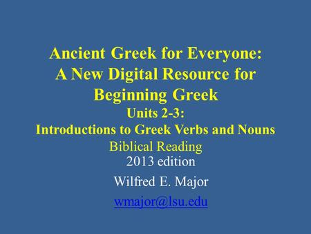 Ancient Greek for Everyone: A New Digital Resource for Beginning Greek Units 2-3: Introductions to Greek Verbs and Nouns Biblical Reading 2013 edition.