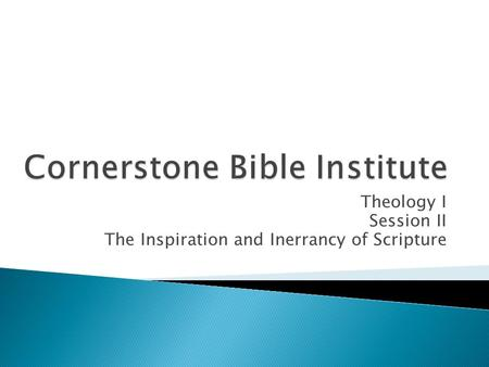Theology I Session II The Inspiration and Inerrancy of Scripture.