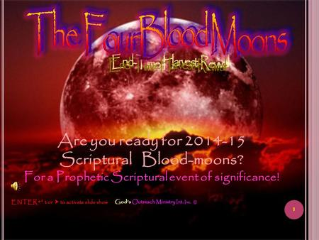 1 God's Outreach Ministry Int. Inc. © ENTER  t or  to activate slide show Are you ready for 2014-15 Scriptural Blood-moons? For a Prophetic Scriptural.