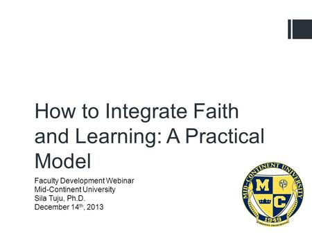 Faculty Development Webinar Mid-Continent University Sila Tuju, Ph.D. December 14 th, 2013 How to Integrate Faith and Learning: A Practical Model.