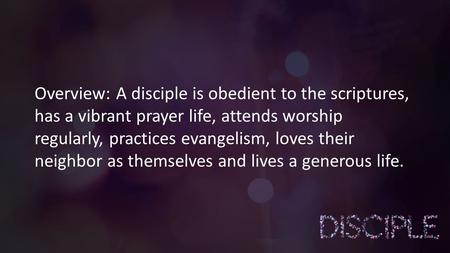 Overview: A disciple is obedient to the scriptures, has a vibrant prayer life, attends worship regularly, practices evangelism, loves their neighbor as.