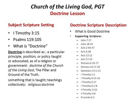 "Church of the Living God, PGT Doctrine Lesson Subject Scripture Setting I Timothy 3:15 Psalms 119:105 What is ""Doctrine"" Doctrine is described as ; a particular."