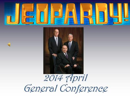 2014 April General Conference Conference 100 200 300 400 500 600 Final Jeopardy Final Jeopardy Scripture Mastery Stories that Teach HumorDoctrines Grab.