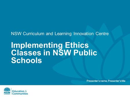 NSW Curriculum and Learning Innovation Centre Implementing Ethics Classes in NSW Public Schools Presenter's name, Presenter's title.