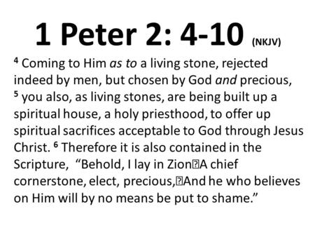 1 Peter 2: 4-10 (NKJV) 4 Coming to Him as to a living stone, rejected indeed by men, but chosen by God and precious, 5 you also, as living stones, are.
