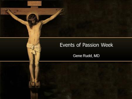 Events of Passion Week Gene Rudd, MD. Day of the Week What was your birth date? What was your birth day? Does it matter?