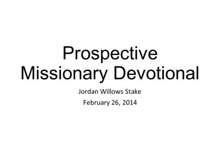 Prospective Missionary Devotional Jordan Willows Stake February 26, 2014.