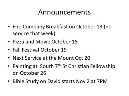 Announcements Fire Company Breakfast on October 13 (no service that week) Pizza and Movie October 18 Fall Festival October 19 Next Service at the Mount.