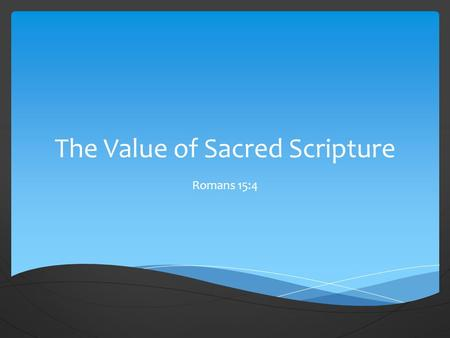 The Value of Sacred Scripture Romans 15:4.  For whatsoever things were written aforetime were written for our learning, that we through patience and.