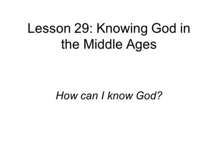 Lesson 29: Knowing God in the Middle Ages How can I know God?