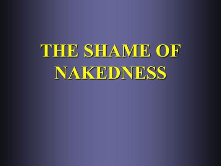 THE SHAME OF NAKEDNESS. I. DANGER OF ACQUIRED CALLOUSNESS A. Failure to blush when ought to, Jer. 6:16 A. Failure to blush when ought to, Jer. 6:16.