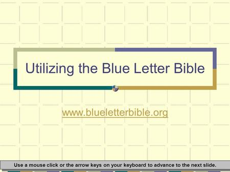 Utilizing the Blue Letter Bible www.blueletterbible.org Use a mouse click or the arrow keys on your keyboard to advance to the next slide.