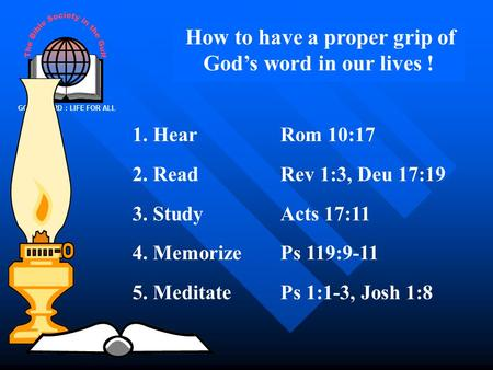 GOD'S WORD : LIFE FOR ALL How to have a proper grip of God's word in our lives ! 1. HearRom 10:17 2. ReadRev 1:3, Deu 17:19 3. StudyActs 17:11 4. MemorizePs.
