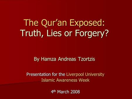 The Qur'an Exposed: Truth, Lies or Forgery? By Hamza Andreas Tzortzis Presentation for the Liverpool University Islamic Awareness Week 4 th March 2008.
