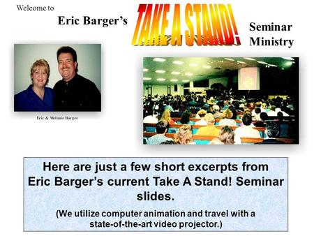 Here are just a few short excerpts from Eric Barger's current Take A Stand! Seminar slides. (We utilize computer animation and travel with a state-of-the-art.