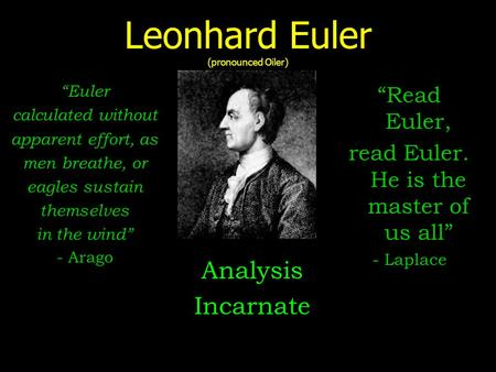 "Leonhard Euler (pronounced Oiler) Analysis Incarnate ""Read Euler, read Euler. He is the master of us all"" - Laplace ""Euler calculated without apparent."