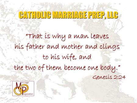 """That is why a man leaves his father and mother and clings to his wife, and the two of them become one body."" Genesis 2:24 CATHOLIC MARRIAGE PREP, LLC."