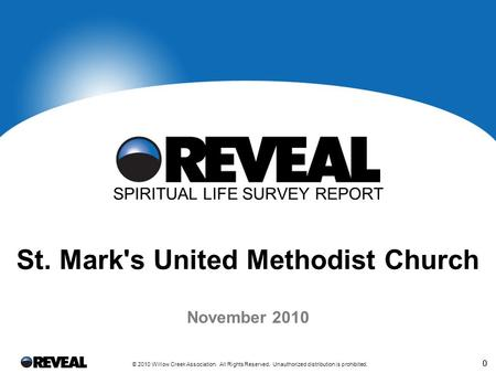0 © 2010 Willow Creek Association. All Rights Reserved. Unauthorized distribution is prohibited. 0 November 2010 SPIRITUAL LIFE SURVEY REPORT St. Mark's.