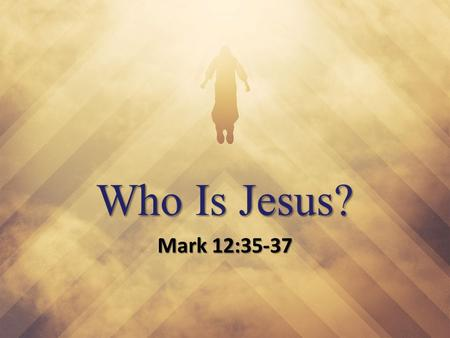 "Who Is Jesus? Mark 12:35-37. Who Is Jesus? ""What comes into our minds when we think about God is the most important thing about us."" - A. W. Tozer""What."