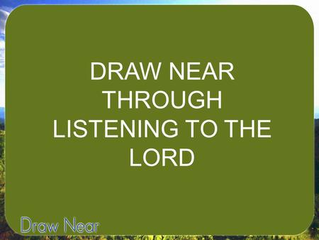 DRAW NEAR THROUGH LISTENING TO THE LORD. I. LEARN TO LISTEN TO GOD.