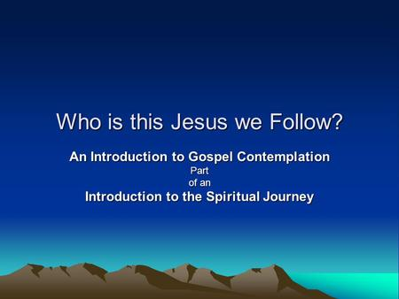 Who is this Jesus we Follow? An Introduction to Gospel Contemplation Part of an Introduction to the Spiritual Journey.